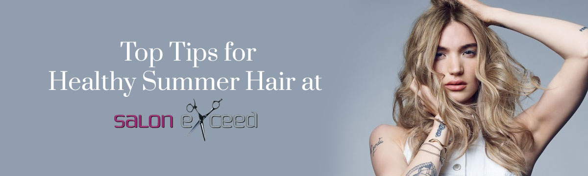 Top Tips for Healthy Summer Hair at Salon Exceed